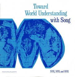 Toward world understanding with song [sound recording] / compiled and edited by Nye, Nye, and Nye