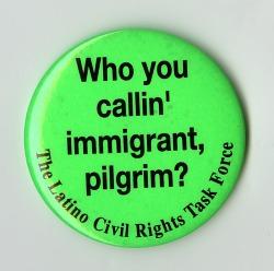 "Button, ""Who you callin' immigrant, pilgrim?"", 1996"
