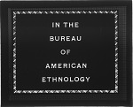 In the Bureau of American Ethnology
