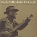View Frank Proffitt sings folk songs [sound recording] / recorded by Sandy Paton digital asset number 0