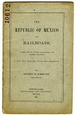 view The / Republic of Mexico / and / Railroads, / A Brief Review of Her Past History and / Present Condition. / A New Era Dawning Upon the Republic. [pamphlet] digital asset: The / Republic of Mexico / and / Railroads, / A Brief Review of Her Past History and / Present Condition. / A New Era Dawning Upon the Republic. [pamphlet].
