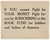 view If You Cannot Fight Let Your Money Fight for You by Subscribing to the Book Fund for Soldiers and Sailors of America. Princeton University Library. digital asset: If You Cannot Fight Let Your Money Fight for You by Subscribing to the Book Fund for Soldiers and Sailors of America. Princeton University Library
