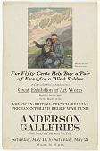 view For Fifty Cents Help Buy a Pair of Eyes for a Blind Soldier 50 Cents is the Price of Admission to a Great Exhibition of Art Works ... At the Anderson Galleries ... (May 11 - 25, 1918) digital asset: For Fifty Cents Help Buy a Pair of Eyes for a Blind Soldier 50 Cents is the Price of Admission to a Great Exhibition of Art Works ... At the Anderson Galleries ... (May 11 - 25, 1918)