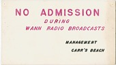 view No Admission During WANN Radio Broadcasts, Management, Carr's Beach [cardboard sign] digital asset: No Admission During WANN Radio Broadcasts, Management, Carr's Beach [cardboard sign undated.]