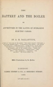 view The battery and the boiler, or Adventures in the laying of submarine electric cables / by R. M. Ballantyne ... ; with illustrations by the author digital asset number 1