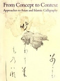 view From concept to context : approaches to Asian and Islamic calligraphy / by Shen Fu, Glenn D. Lowry, and Ann Yonemura ; [foreword Thomas Lawton] digital asset number 1