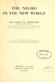 view The Negro in the New world, by Sir Harry H. Johnston ... With one illustration in colour by the author and 390 black and white illustrations by the author and others; maps by Mr. J.W. Addison .. digital asset number 1