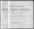 view Architectural designs for model country residences : illustrated by colored drawings of elevations and ground plans, accompanied by general descriptions and estimates : prepared expressly for persons who contemplate building, and artisans throughout the United States / by John Riddell, architect digital asset number 1