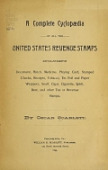 view A complete cyclopædia of all the United States revenue stamps including document, match, medicine, playing card, stamped checks, receipts, tobacco, tin foil and paper wrappers, snuff, cigar, cigarette, spirit, beer, and other tax or revenue stamps by Oscar Scarlett digital asset number 1