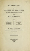 view Prospectus of a course of lectures on some of the practical parts of the mathematics : viz. ... astronomy, geography, navigation ..., gunnery, and fortification / by John Playfair .. digital asset number 1