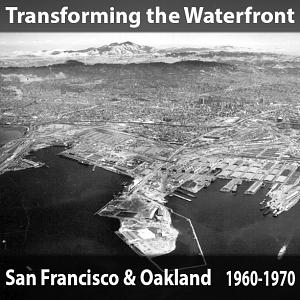 Transforming the Waterfront - San Francisco and Oakland, California, 1960-1970